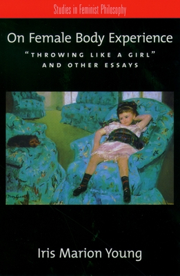 On Female Body Experience: Throwing Like a Girl and Other Essays - Young, Iris Marion