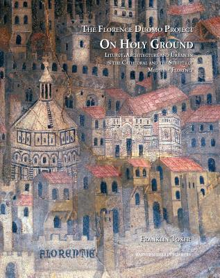 On Holy Ground: Liturgy, Architecture and Urbanism in the Cathedral and the Streets of Medieval Florence - Toker, Franklin
