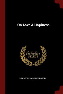On Love & Hapiness - Teilhard de Chardin, Pierre