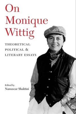 On Monique Wittig: Theoretical, Political, and Literary Essays - Shaktini, Namascar (Editor)