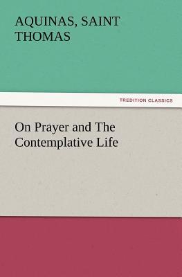 On Prayer and the Contemplative Life - Thomas, Aquinas, Saint