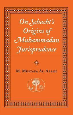 On Schacht's Origins of Muhammadan Jurisprudence - Al-Azami, Muhammad M, and Azami, Muhammad M Al-, and Azamoi, Muhammad Mustafa