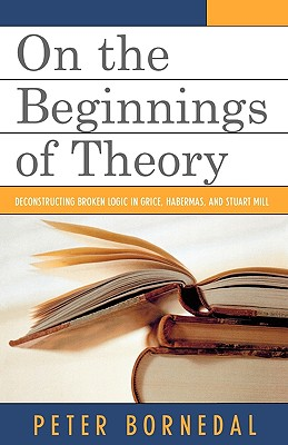 On the Beginnings of Theory: Deconstructing Broken Logic in Grice, Habermas, and Stuart Mill - Bornedal, Peter