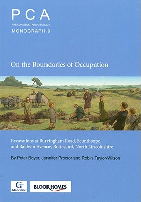 On the Boundaries of Occupation: Excavations at Burringham Road, Scunthorpe and Baldwin Avenue, Bottesford, North Lincolnshire - Boyer, Peter, and Proctor, Jennifer, and Taylor-Wilson, Robin