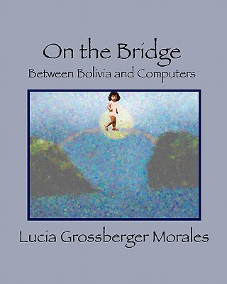 On the Bridge: Between Bolivia and Computers - Morales, Lucia Grossberger