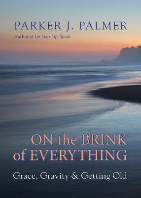 On the Brink of Everything: Grace, Gravity, and Getting Old - Palmer, Parker J