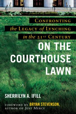 On the Courthouse Lawn, Revised Edition: Confronting the Legacy of Lynching in the Twenty-First Century - Ifill, Sherrilyn A, and Stevenson, Bryan (Foreword by)