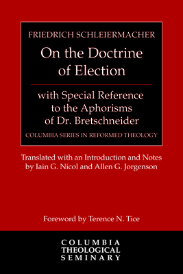 On the Doctrine of Election, with Special Reference to the Aphorisms of Dr. Bretschneider - Schleiermacher, Friedrich, and Nicol, Iain G (Translated by), and Jorgenson, Allen (Translated by)