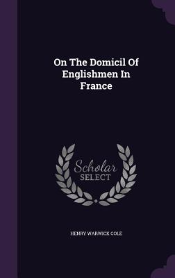 On the Domicil of Englishmen in France - Cole, Henry Warwick
