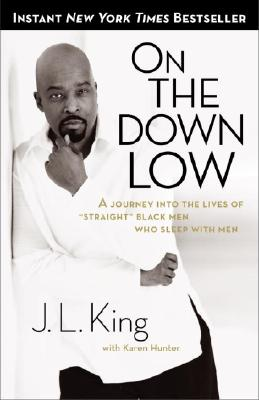 "On the Down Low: A Journey Into the Lives of ""Straight"" Black Men Who Sleep with Men - King, James L, and Hunter, Karen, and Harris, E Lynn (Foreword by)"