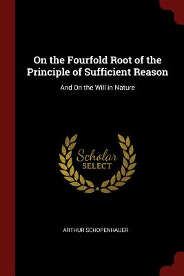 On the Fourfold Root of the Principle of Sufficient Reason: And on the Will in Nature - Schopenhauer, Arthur