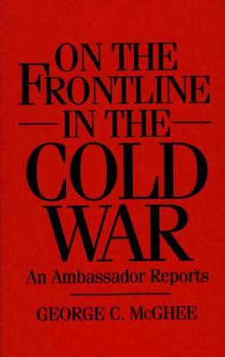 On the Frontline in the Cold War: An Ambassador Reports - McGhee, George
