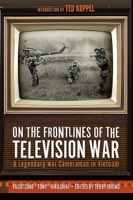 On the Frontlines of the Television War: A Legendary War Cameraman in Vietnam - Hirashiki, Yasutsune, and Irving, Terry (Editor), and Koppel, Ted (Introduction by)