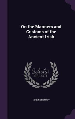On the Manners and Customs of the Ancient Irish - O'Curry, Eugene