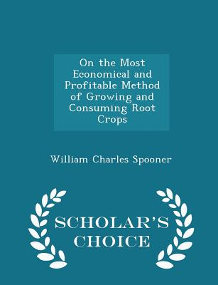 On the Most Economical and Profitable Method of Growing and Consuming Root Crops - Scholar's Choice Edition - Spooner, William Charles