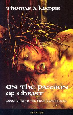 On the Passion of Christ: According to the Four Evangelists: Prayers and Meditations - Thomas, A Kempis, and Tylenda, Joseph N, S.J.