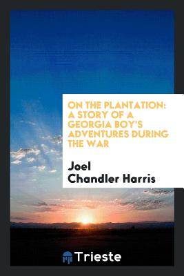 On the Plantation: A Story of a Georgia Boy's Adventures During the War - Harris, Joel Chandler