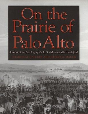 On the Prairie of Palo Alto: Historical Archaeology of the U.S.-Mexican War Battlefield - Haecker, Charles M, and Mauck, Jeffrey G