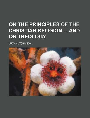 On the Principles of the Christian Religion and on Theology - Hutchinson, Lucy