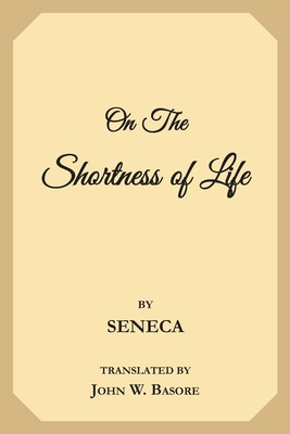 On the Shortness of Life: Life Is Long If You Know How to Use It - Seneca, and Basore, John W (Translated by)