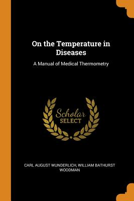 On the Temperature in Diseases: A Manual of Medical Thermometry - Wunderlich, Carl August, and Woodman, William Bathurst