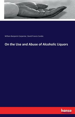 On the Use and Abuse of Alcoholic Liquors - Carpenter, William Benjamin, and Condie, David Francis
