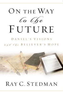 On the Way to the Future: Daniel's Visions and the Believer's Hope - Stedman, Ray C, and Denney, James (Editor)