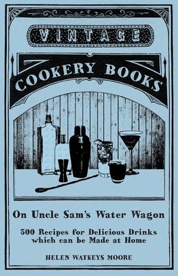 On Uncle Sam's Water Wagon - 500 Recipes for Delicious Drinks Which Can Be Made at Home - Moore, Helen Watkeys