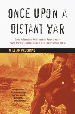 Once Upon a Distant War: David Halberstam, Neil Sheehan, Peter Arnett--Young War Correspondents and Their Early Vietnam Battles - Prochnau, William
