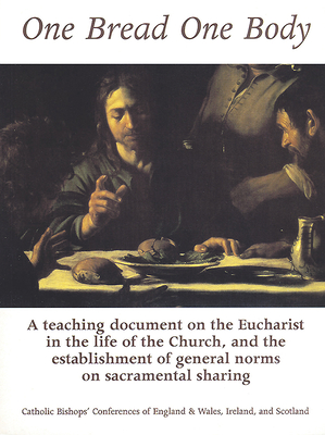 One Bread One Body: A Teaching Document on the Eucharist in the Life of the Church, and the Establishment of General Norms on Sacramental Sharing - Catholics Bishops Conferences (Creator)