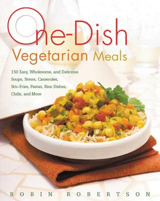 One-Dish Vegetarian Meals: 150 Easy, Wholesome, and Delicious Soups, Stews, Casseroles, Stir-Fries, Pastas, Rice Dishes, Chilis, and More - Robertson, Robin