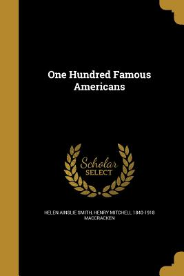 One Hundred Famous Americans - Smith, Helen Ainslie, and Maccracken, Henry Mitchell 1840-1918