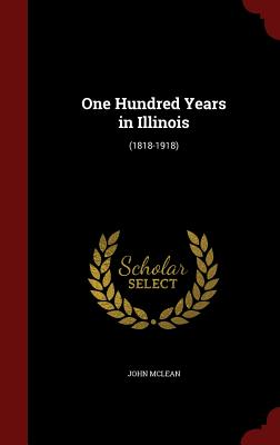 One Hundred Years in Illinois: (1818-1918) - McLean, John