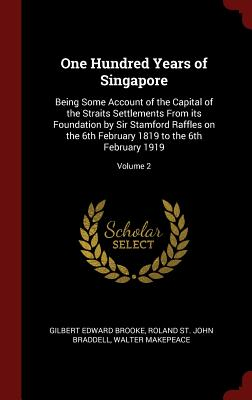 One Hundred Years of Singapore: Being Some Account of the Capital of the Straits Settlements from Its Foundation by Sir Stamford Raffles on the 6th February 1819 to the 6th February 1919; Volume 2 - Brooke, Gilbert Edward