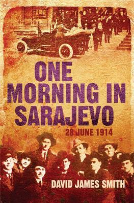 One Morning in Sarajevo: 28 June 1914 - Smith, David James