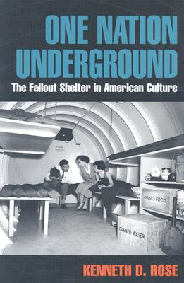One Nation Underground: The Fallout Shelter in American Culture - Rose, Kenneth D