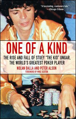 One of a Kind: The Rise and Fall of Stuey ', the Kid', Ungar, the World's Greatest Poker Player - Dalla, Nolan, and Alson, Peter, and Sexton, Mike (Foreword by)