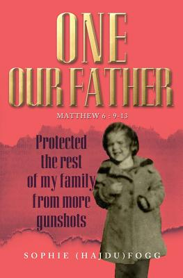One Our Father: Protected the Rest of My Family from More Gunshots - Fogg, Sophie (Hajdu)