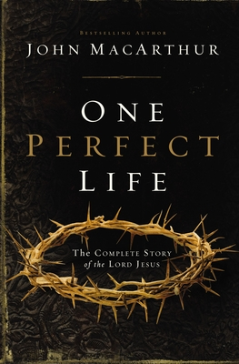 One Perfect Life: The Complete Story of the Lord Jesus - MacArthur, John