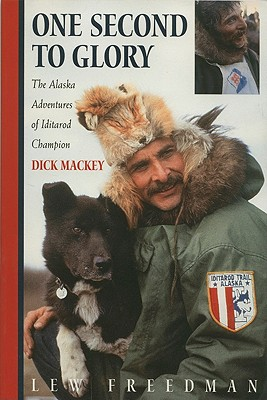 One Second to Glory: The Alaska Adventures of Iditarod Champion Dick Mackey - Freedman, Lew, and Mackey, Dick
