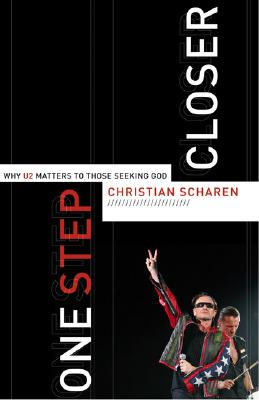 One Step Closer: Why U2 Matters to Those Seeking God - Scharen, Christian