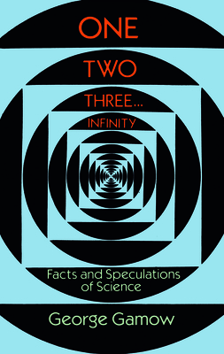 One Two Three . . . Infinity: Facts and Speculations of Science - Gamow, George