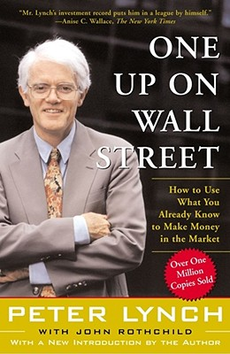 One Up on Wall Street: How to Use What You Already Know to Make Money in the Market - Lynch, Peter, and Rothchild, John