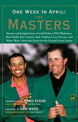 One Week in April: The Masters: Stories and Insights from Arnold Palmer, Phil Mickelson, Rick Reilly, Ken Venturi, Jack Nicklaus, Lee Trevino, and Many More about the Quest for the Famed Green Jacket - Wade, Don (Foreword by), and Faxon, Brad (Introduction by)
