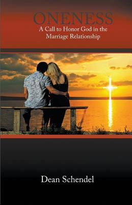 Oneness: A Call to Honor God in the Marriage Relationship - Schendel, Dean