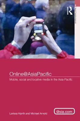 Online@AsiaPacific: Mobile, Social and Locative Media in the Asia-Pacific - Hjorth, Larissa, and Arnold, Michael