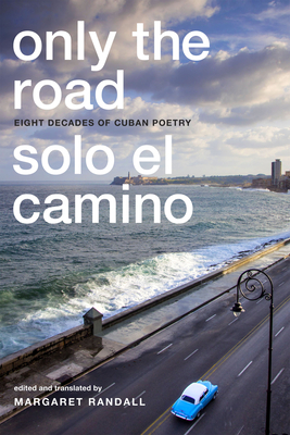 Only the Road / Solo el Camino: Eight Decades of Cuban Poetry - Randall, Margaret (Editor)