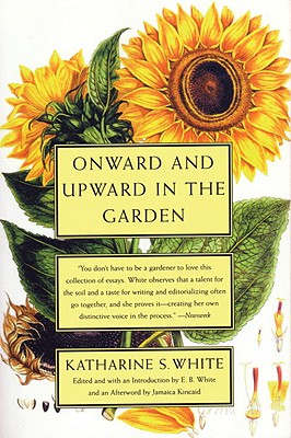 Onward and Upward in the Garden - White, Katharine Sergeant Angell, and White, Katherine S, and White, E B (Editor)