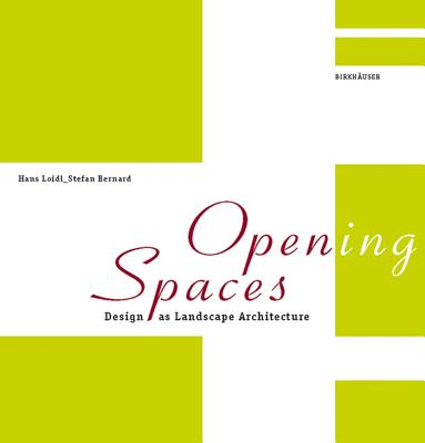Open(ing) Spaces: Design as Landscape Architecture - Loidl, Hans, and Bernard, Stefan