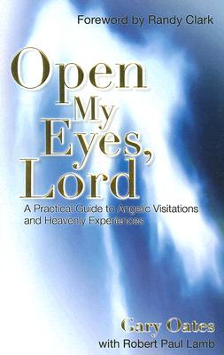 Open My Eyes, Lord: A Practical Guide to Angelic Visitations and Heavenly Experiences - Oates, Gary, and Lamb, Robert Paul, and Clark, Randy (Foreword by)